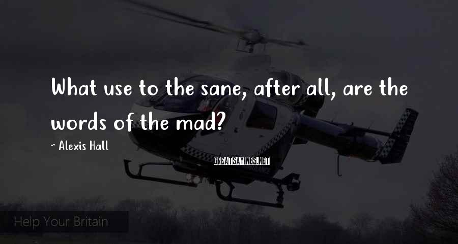 Alexis Hall Sayings: What use to the sane, after all, are the words of the mad?