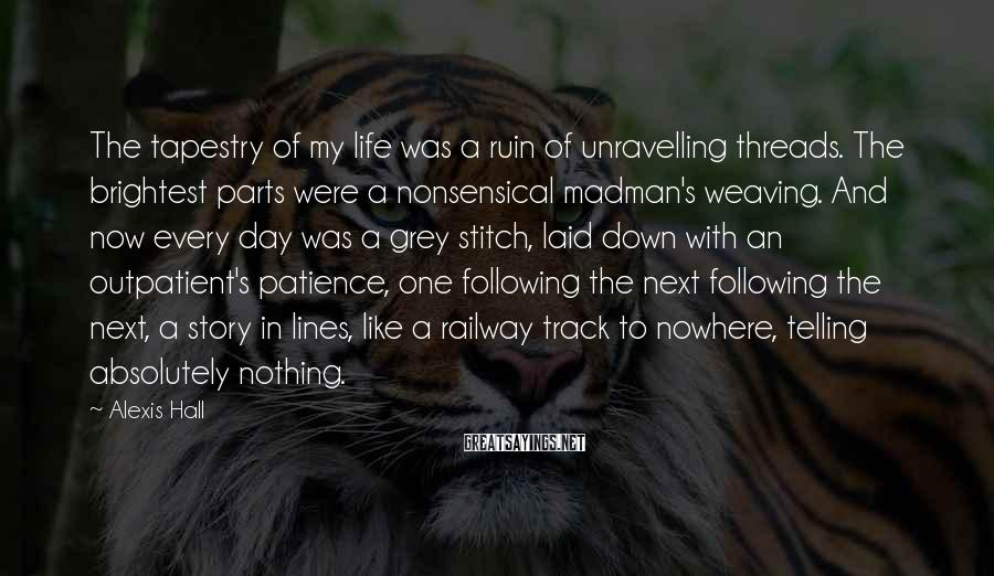 Alexis Hall Sayings: The tapestry of my life was a ruin of unravelling threads. The brightest parts were