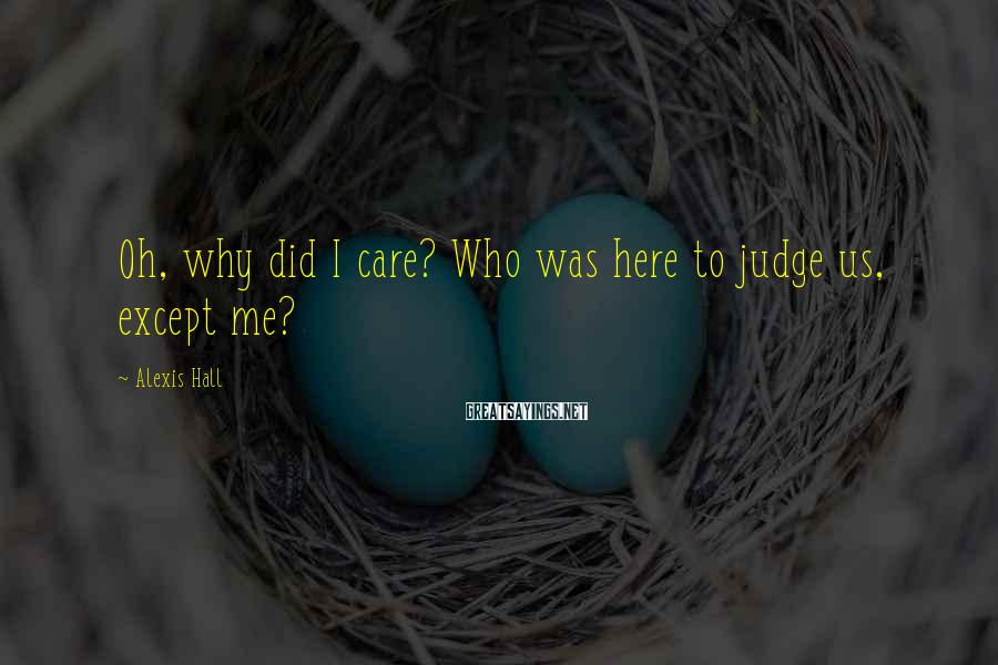 Alexis Hall Sayings: Oh, why did I care? Who was here to judge us, except me?