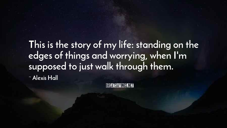 Alexis Hall Sayings: This is the story of my life: standing on the edges of things and worrying,