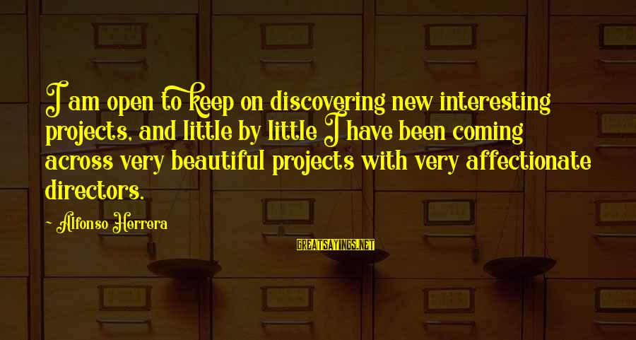 Alfonso X Sayings By Alfonso Herrera: I am open to keep on discovering new interesting projects, and little by little I