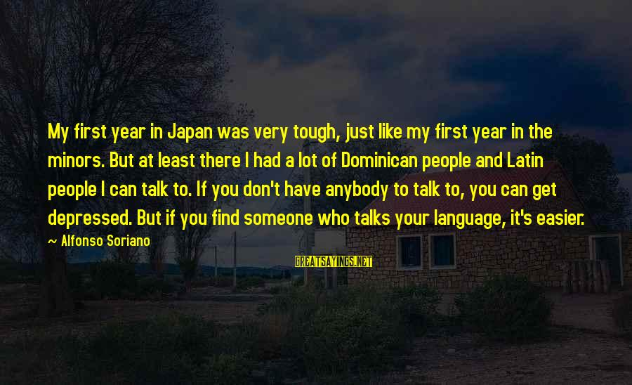 Alfonso X Sayings By Alfonso Soriano: My first year in Japan was very tough, just like my first year in the