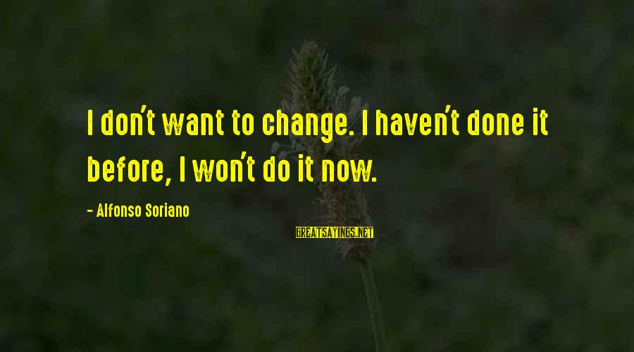 Alfonso X Sayings By Alfonso Soriano: I don't want to change. I haven't done it before, I won't do it now.