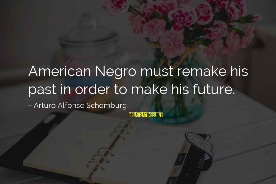Alfonso X Sayings By Arturo Alfonso Schomburg: American Negro must remake his past in order to make his future.