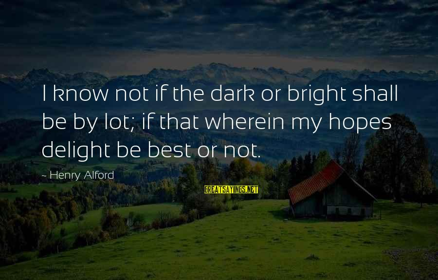 Alford Sayings By Henry Alford: I know not if the dark or bright shall be by lot; if that wherein