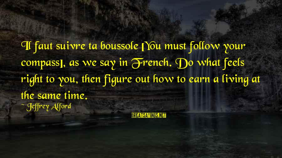 Alford Sayings By Jeffrey Alford: Il faut suivre ta boussole [You must follow your compass], as we say in French.