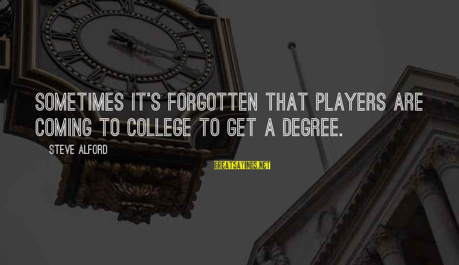 Alford Sayings By Steve Alford: Sometimes it's forgotten that players are coming to college to get a degree.