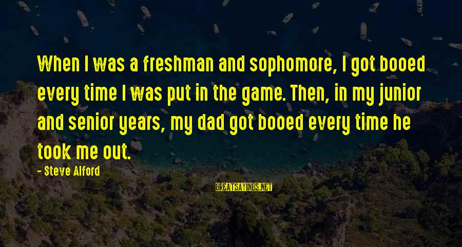 Alford Sayings By Steve Alford: When I was a freshman and sophomore, I got booed every time I was put