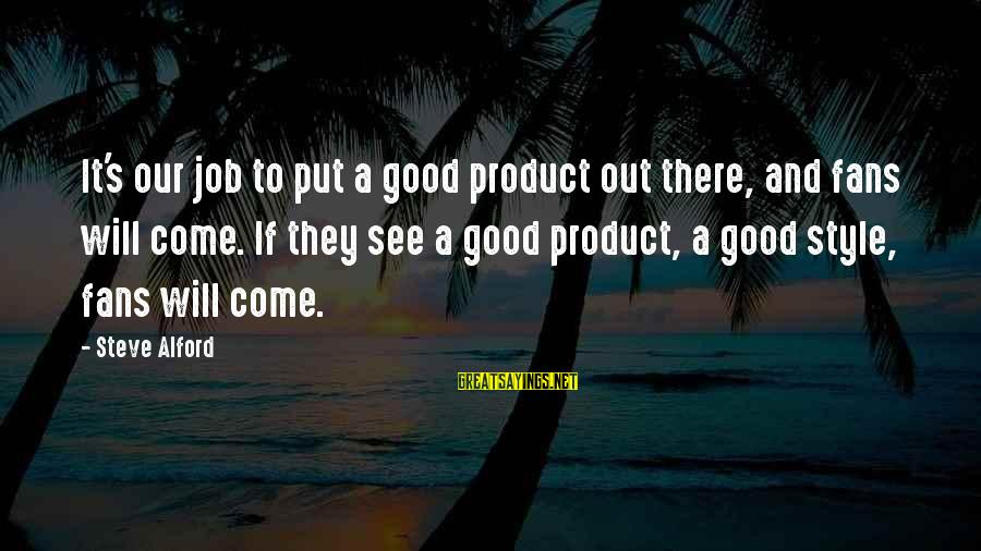 Alford Sayings By Steve Alford: It's our job to put a good product out there, and fans will come. If