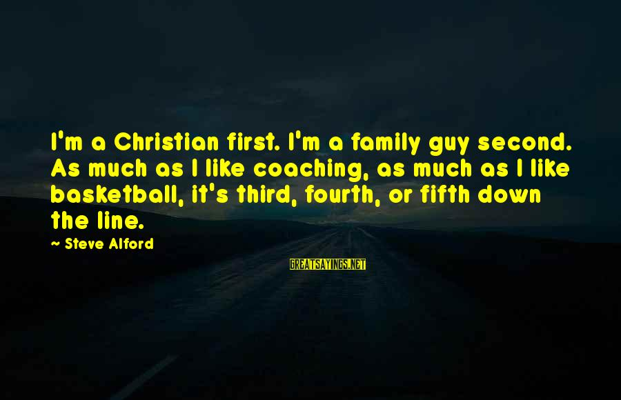 Alford Sayings By Steve Alford: I'm a Christian first. I'm a family guy second. As much as I like coaching,
