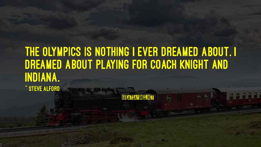Alford Sayings By Steve Alford: The Olympics is nothing I ever dreamed about. I dreamed about playing for Coach Knight
