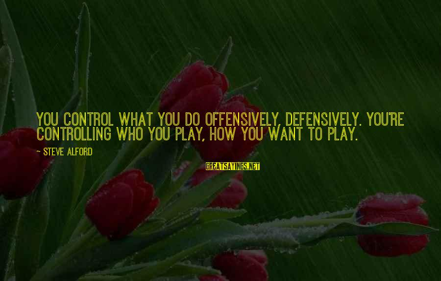 Alford Sayings By Steve Alford: You control what you do offensively, defensively. You're controlling who you play, how you want