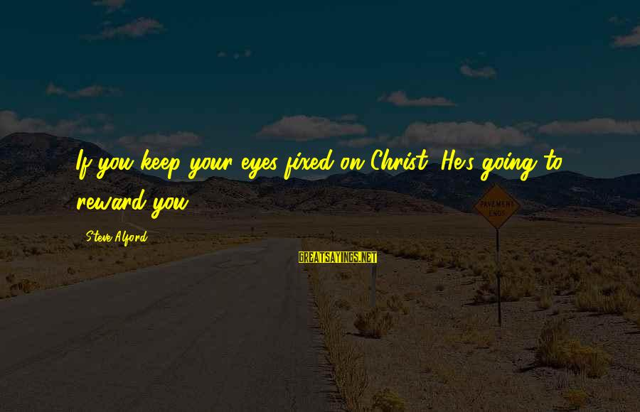 Alford Sayings By Steve Alford: If you keep your eyes fixed on Christ, He's going to reward you.