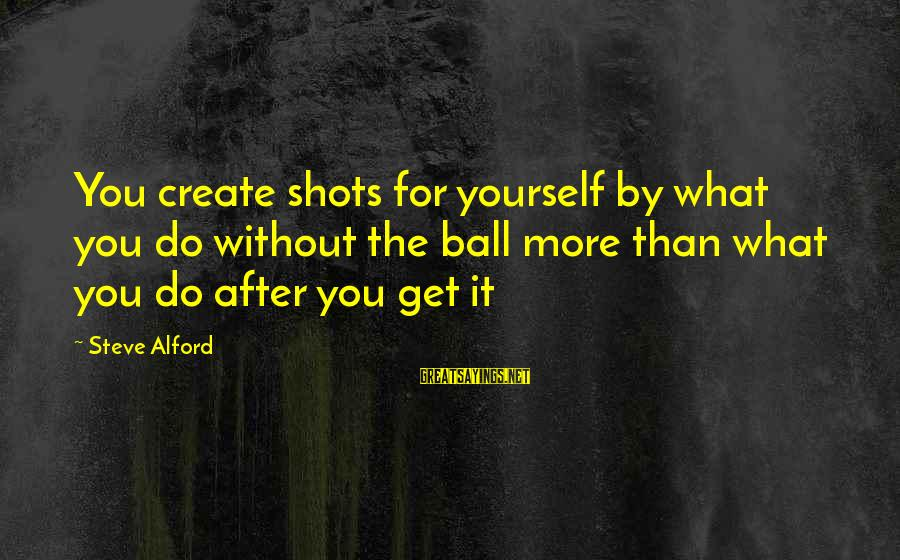 Alford Sayings By Steve Alford: You create shots for yourself by what you do without the ball more than what