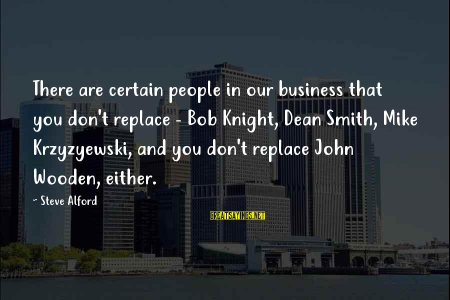 Alford Sayings By Steve Alford: There are certain people in our business that you don't replace - Bob Knight, Dean