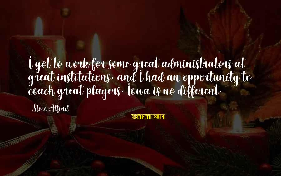 Alford Sayings By Steve Alford: I got to work for some great administrators at great institutions, and I had an
