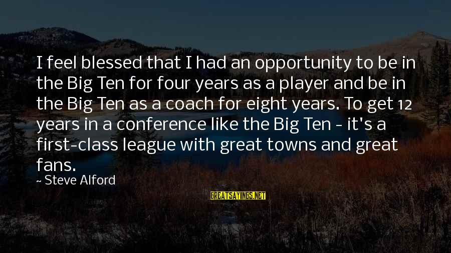Alford Sayings By Steve Alford: I feel blessed that I had an opportunity to be in the Big Ten for
