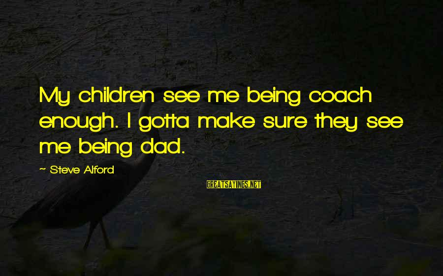 Alford Sayings By Steve Alford: My children see me being coach enough. I gotta make sure they see me being