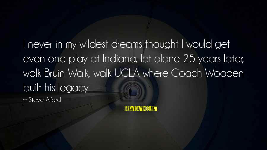 Alford Sayings By Steve Alford: I never in my wildest dreams thought I would get even one play at Indiana,