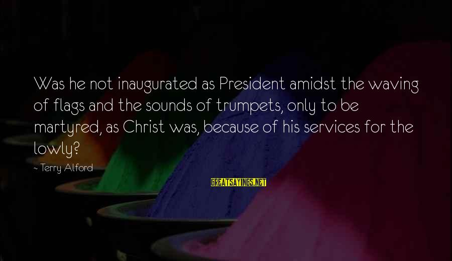 Alford Sayings By Terry Alford: Was he not inaugurated as President amidst the waving of flags and the sounds of