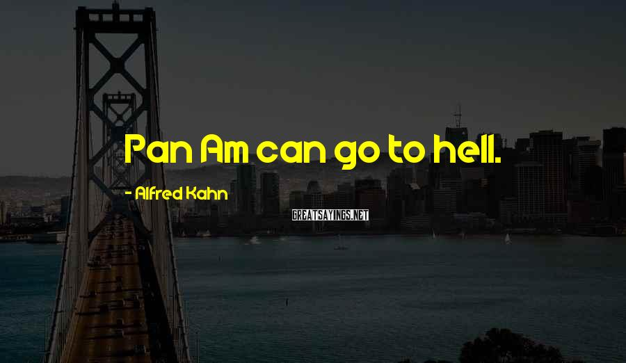 Alfred Kahn Sayings: Pan Am can go to hell.