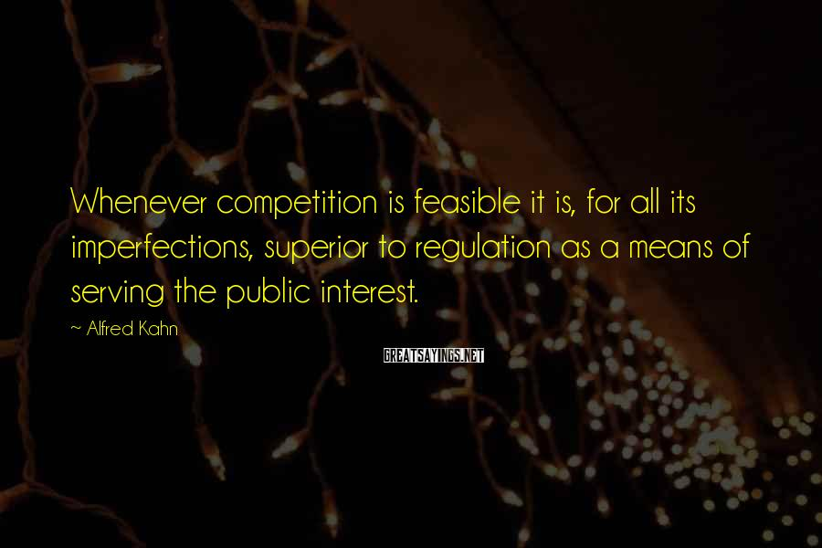 Alfred Kahn Sayings: Whenever competition is feasible it is, for all its imperfections, superior to regulation as a