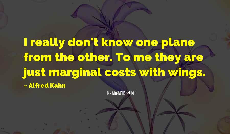 Alfred Kahn Sayings: I really don't know one plane from the other. To me they are just marginal
