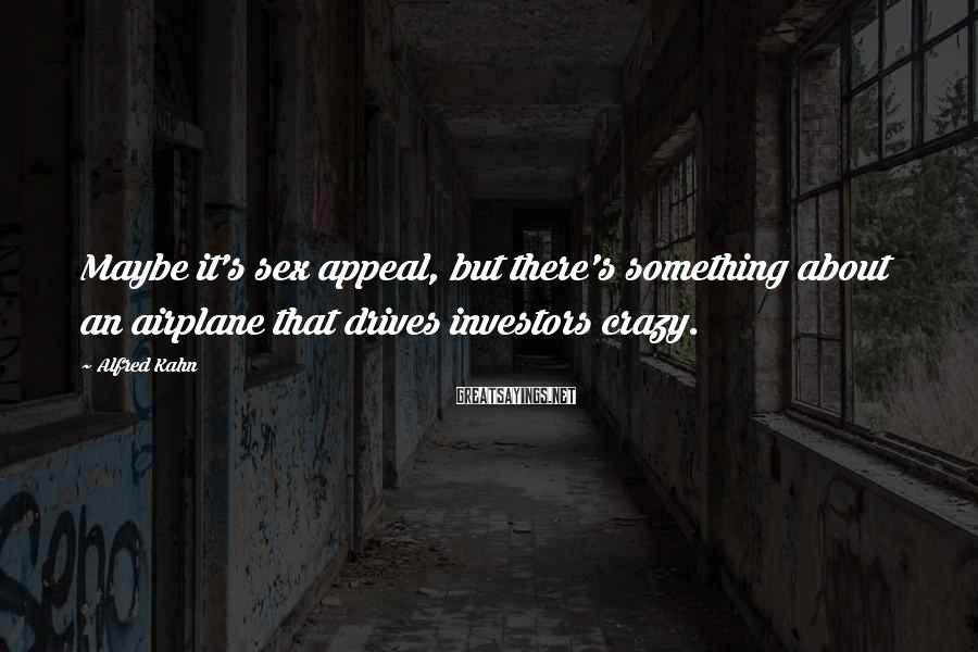 Alfred Kahn Sayings: Maybe it's sex appeal, but there's something about an airplane that drives investors crazy.