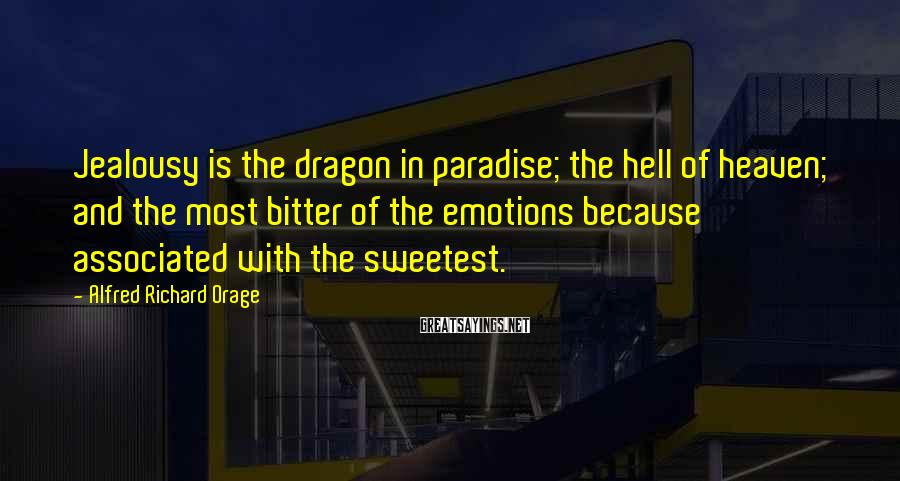 Alfred Richard Orage Sayings: Jealousy is the dragon in paradise; the hell of heaven; and the most bitter of