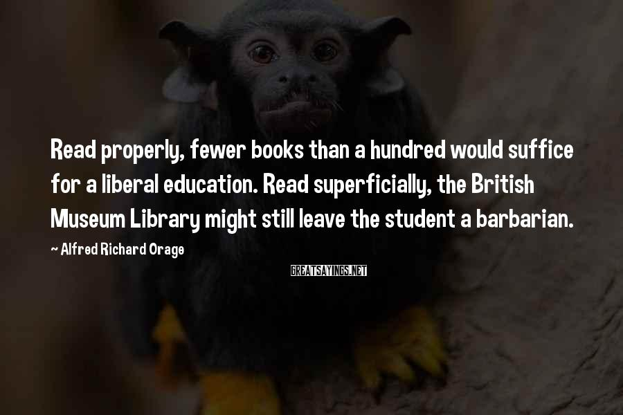 Alfred Richard Orage Sayings: Read properly, fewer books than a hundred would suffice for a liberal education. Read superficially,