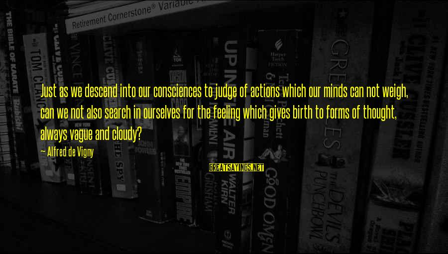 Alfred Vigny Sayings By Alfred De Vigny: Just as we descend into our consciences to judge of actions which our minds can