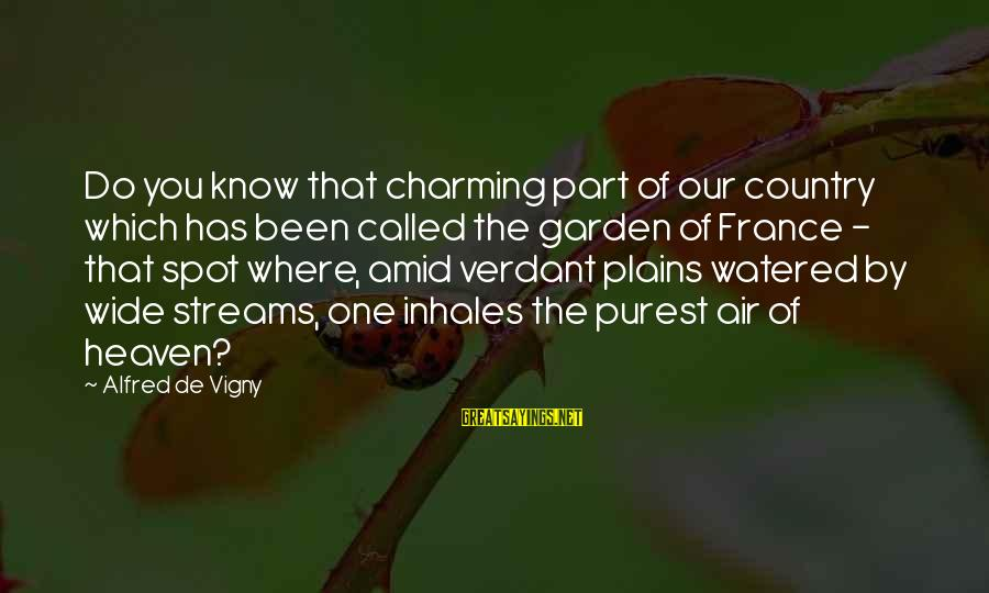 Alfred Vigny Sayings By Alfred De Vigny: Do you know that charming part of our country which has been called the garden