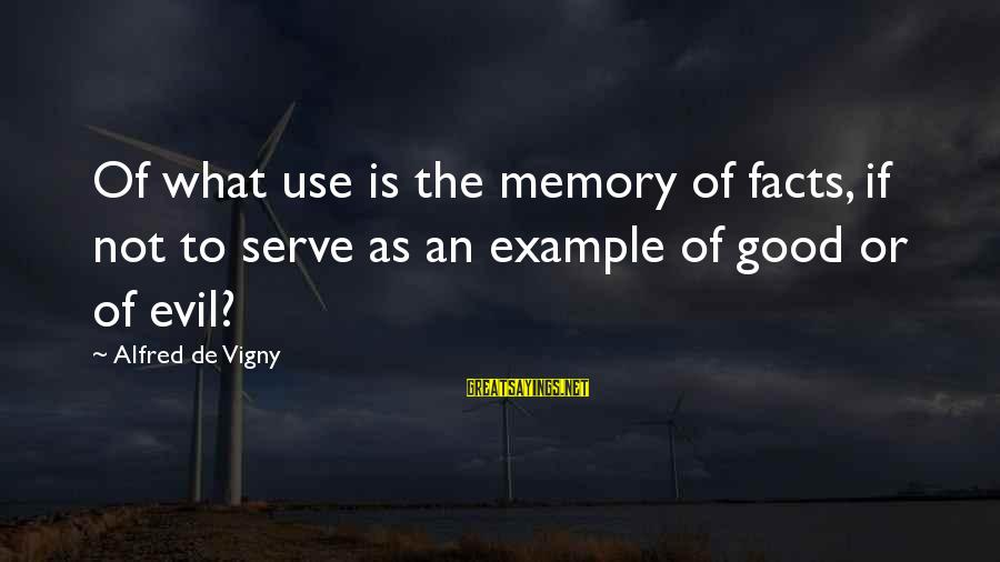 Alfred Vigny Sayings By Alfred De Vigny: Of what use is the memory of facts, if not to serve as an example