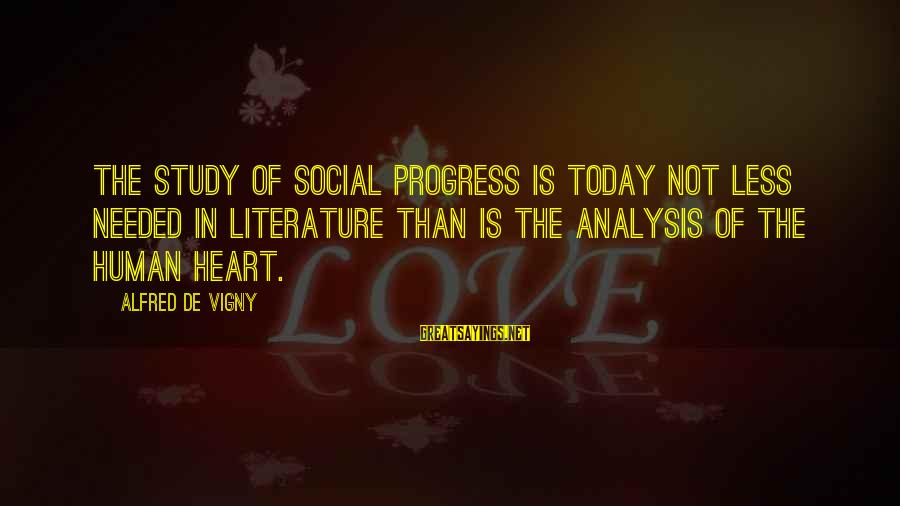 Alfred Vigny Sayings By Alfred De Vigny: The study of social progress is today not less needed in literature than is the