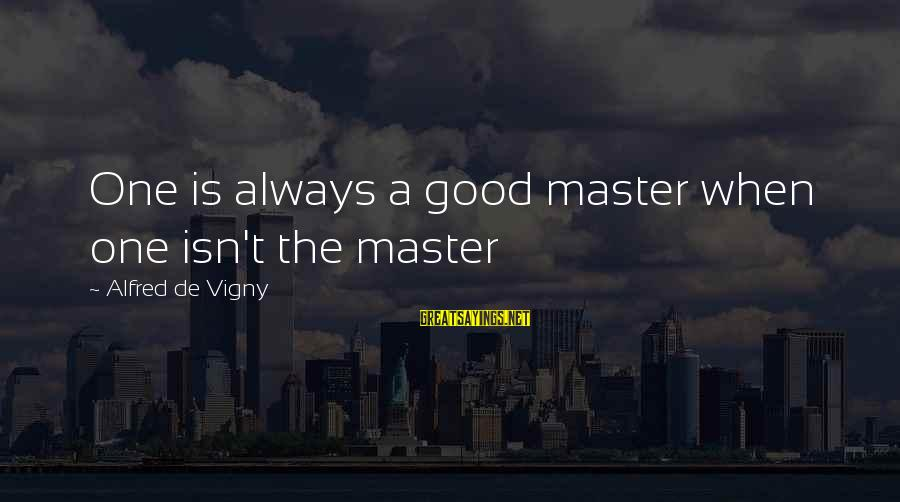 Alfred Vigny Sayings By Alfred De Vigny: One is always a good master when one isn't the master