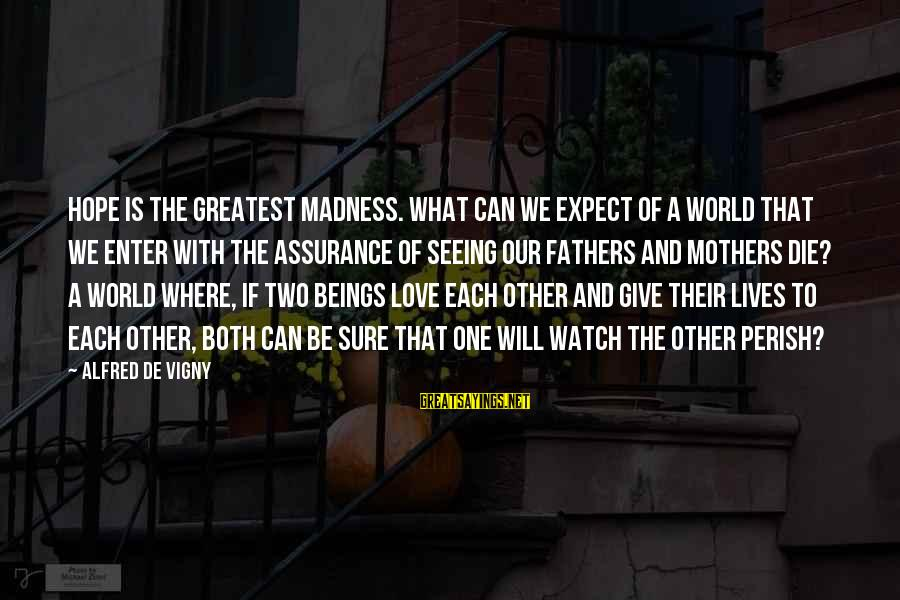 Alfred Vigny Sayings By Alfred De Vigny: Hope is the greatest madness. What can we expect of a world that we enter