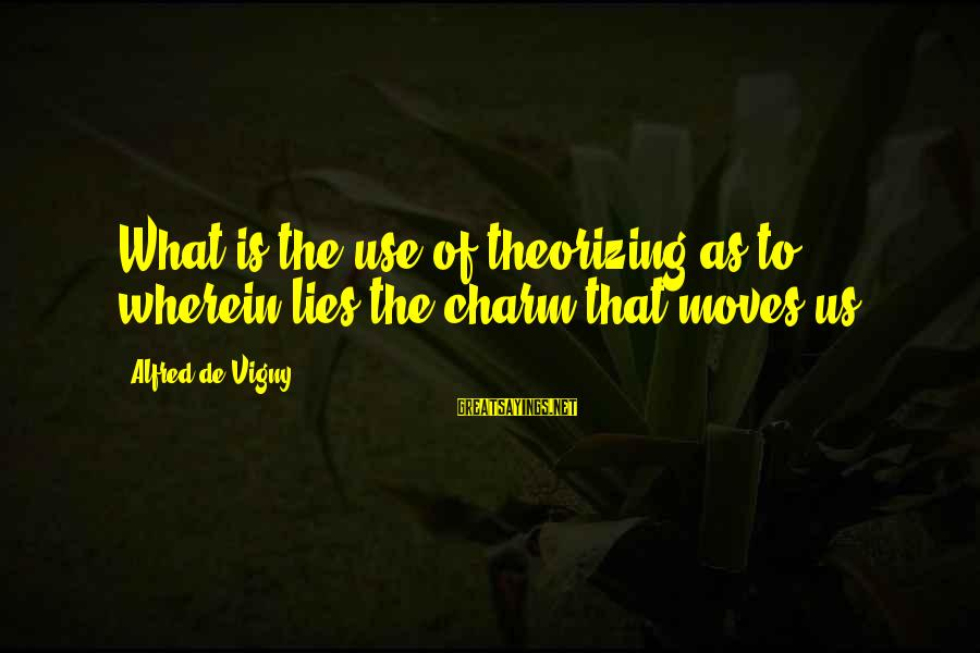 Alfred Vigny Sayings By Alfred De Vigny: What is the use of theorizing as to wherein lies the charm that moves us?