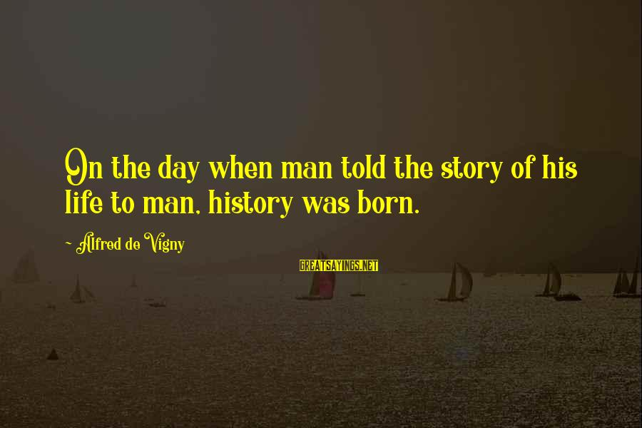 Alfred Vigny Sayings By Alfred De Vigny: On the day when man told the story of his life to man, history was