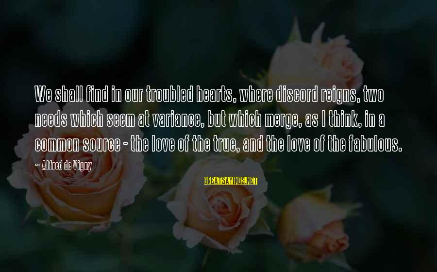 Alfred Vigny Sayings By Alfred De Vigny: We shall find in our troubled hearts, where discord reigns, two needs which seem at
