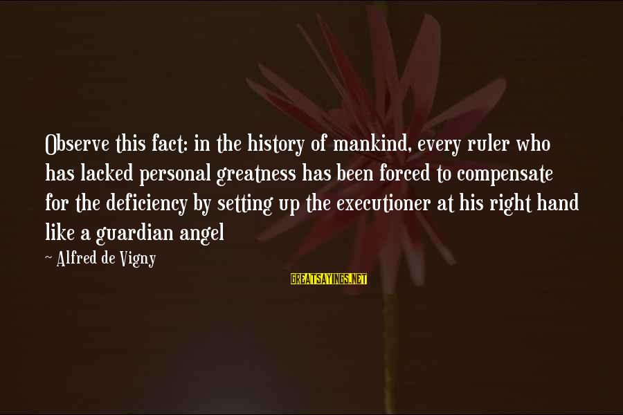 Alfred Vigny Sayings By Alfred De Vigny: Observe this fact: in the history of mankind, every ruler who has lacked personal greatness