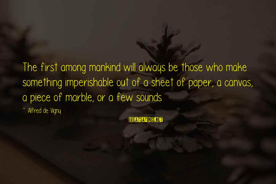 Alfred Vigny Sayings By Alfred De Vigny: The first among mankind will always be those who make something imperishable out of a