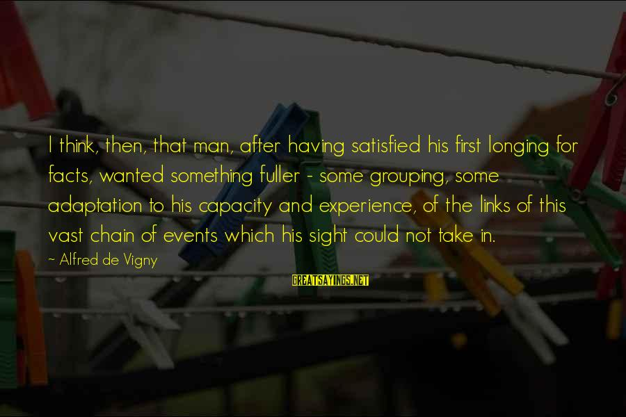 Alfred Vigny Sayings By Alfred De Vigny: I think, then, that man, after having satisfied his first longing for facts, wanted something