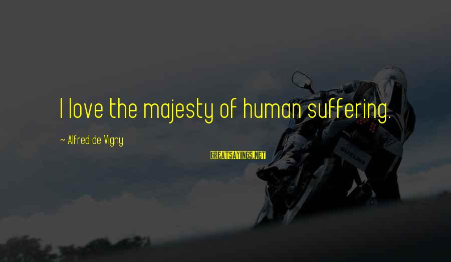 Alfred Vigny Sayings By Alfred De Vigny: I love the majesty of human suffering.