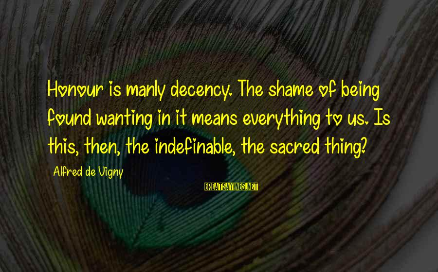 Alfred Vigny Sayings By Alfred De Vigny: Honour is manly decency. The shame of being found wanting in it means everything to