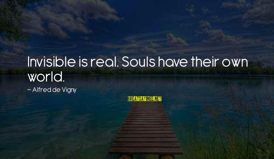 Alfred Vigny Sayings By Alfred De Vigny: Invisible is real. Souls have their own world.