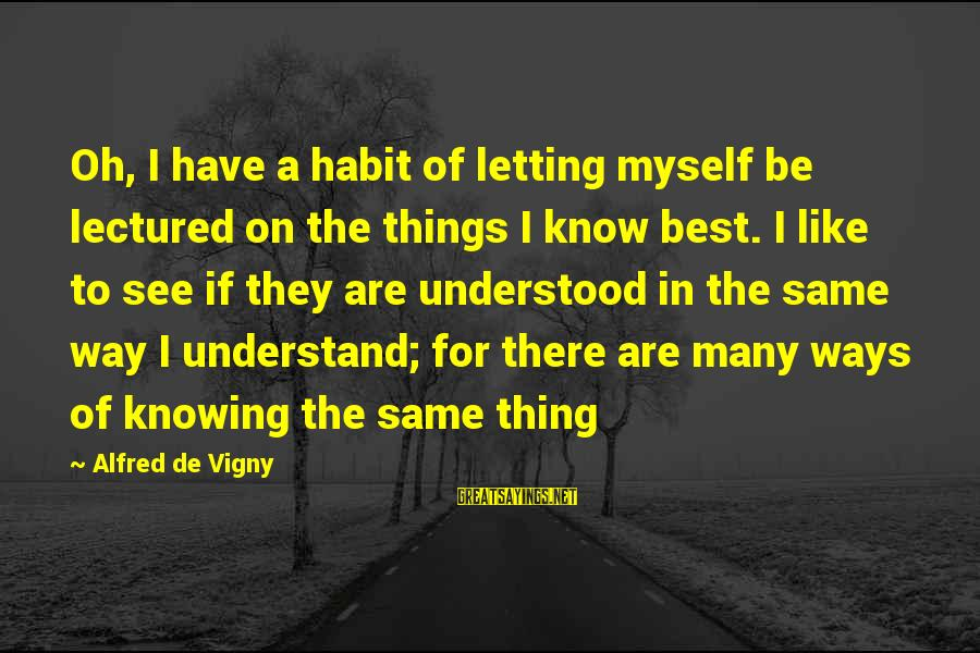 Alfred Vigny Sayings By Alfred De Vigny: Oh, I have a habit of letting myself be lectured on the things I know