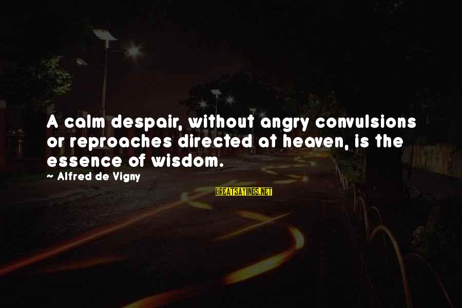 Alfred Vigny Sayings By Alfred De Vigny: A calm despair, without angry convulsions or reproaches directed at heaven, is the essence of
