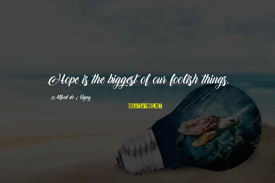 Alfred Vigny Sayings By Alfred De Vigny: Hope is the biggest of our foolish things.
