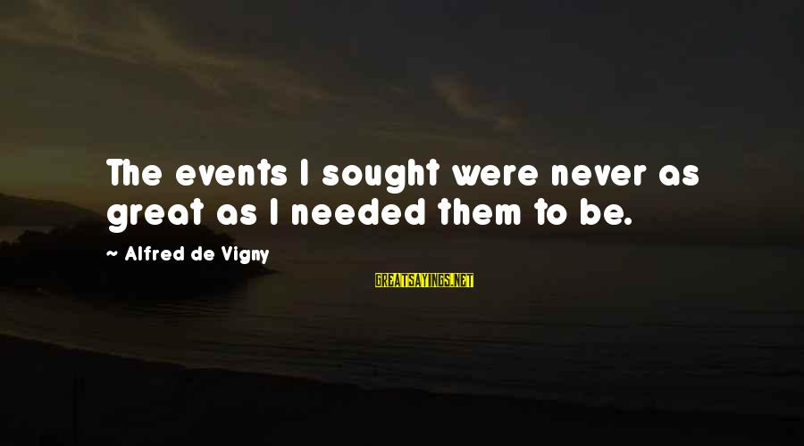 Alfred Vigny Sayings By Alfred De Vigny: The events I sought were never as great as I needed them to be.