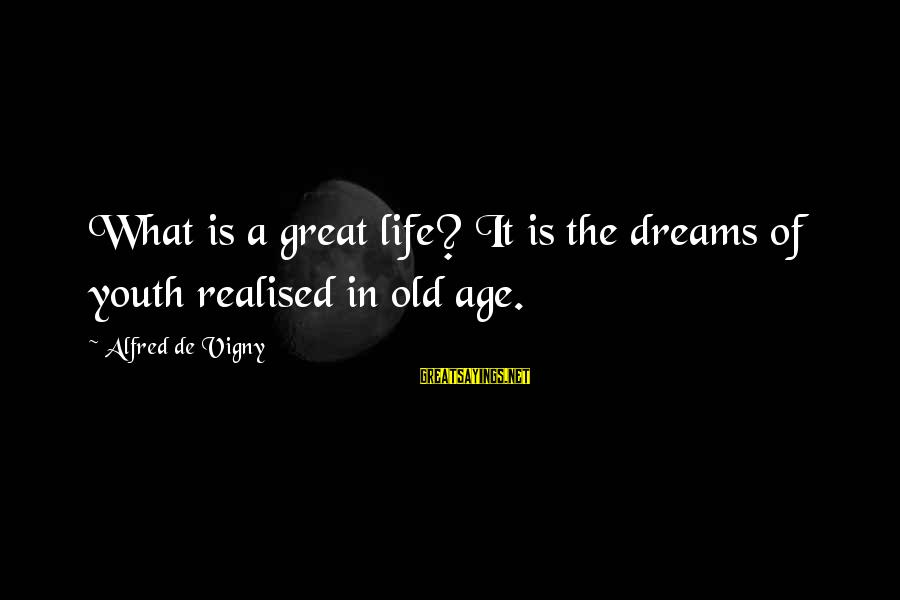Alfred Vigny Sayings By Alfred De Vigny: What is a great life? It is the dreams of youth realised in old age.